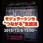"""2015/12/6 モジュラーシンセ""""つながる""""生放送"""